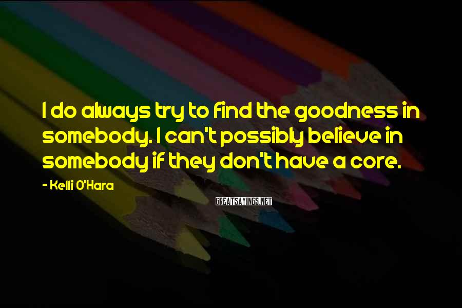 Kelli O'Hara Sayings: I Do Always Try To Find The Goodness In Somebody. I Can't Possibly Believe In Somebody If They Don't Have A Core.