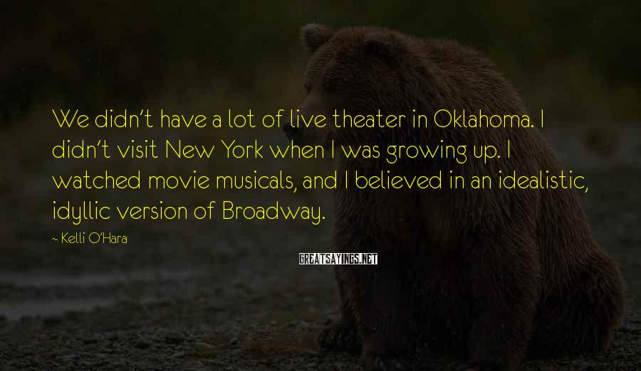 Kelli O'Hara Sayings: We Didn't Have A Lot Of Live Theater In Oklahoma. I Didn't Visit New York When I Was Growing Up. I Watched Movie Musicals, And I Believed In An Idealistic, Idyllic Version Of Broadway.