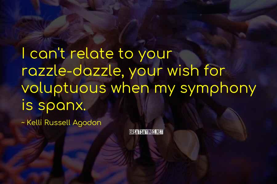 Kelli Russell Agodon Sayings: I Can't Relate To Your Razzle-dazzle, Your Wish for Voluptuous When My Symphony Is Spanx.