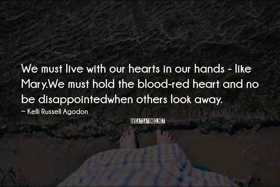 Kelli Russell Agodon Sayings: We Must Live With Our Hearts in Our Hands - Like Mary.We Must Hold The Blood-red Heart And No Be Disappointedwhen Others Look Away.