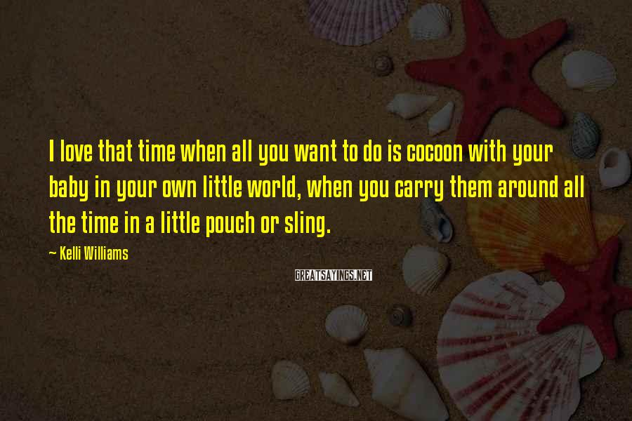 Kelli Williams Sayings: I Love That Time When All You Want To Do Is Cocoon With Your Baby In Your Own Little World, When You Carry Them Around All The Time In A Little Pouch Or Sling.