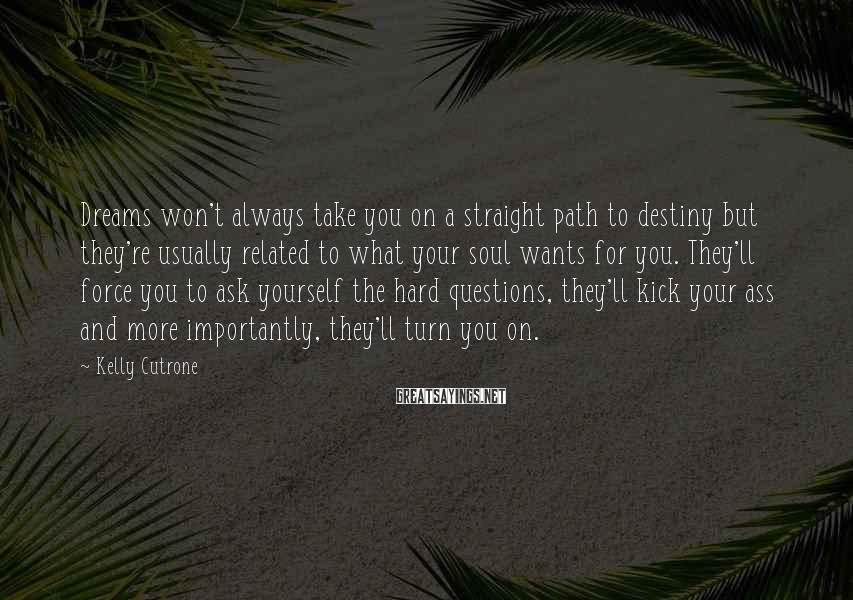 Kelly Cutrone Sayings: Dreams Won't Always Take You On A Straight Path To Destiny But They're Usually Related To What Your Soul Wants For You. They'll Force You To Ask Yourself The Hard Questions, They'll Kick Your Ass And More Importantly, They'll Turn You On.