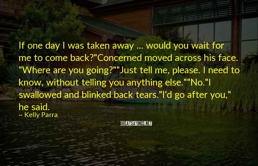 "Kelly Parra Sayings: If One Day I Was Taken Away ... Would You Wait For Me To Come Back?""Concerned Moved Across His Face. ""Where Are You Going?""""Just Tell Me, Please. I Need To Know, Without Telling You Anything Else.""""No.""I Swallowed And Blinked Back Tears.""I'd Go After You,"" He Said."