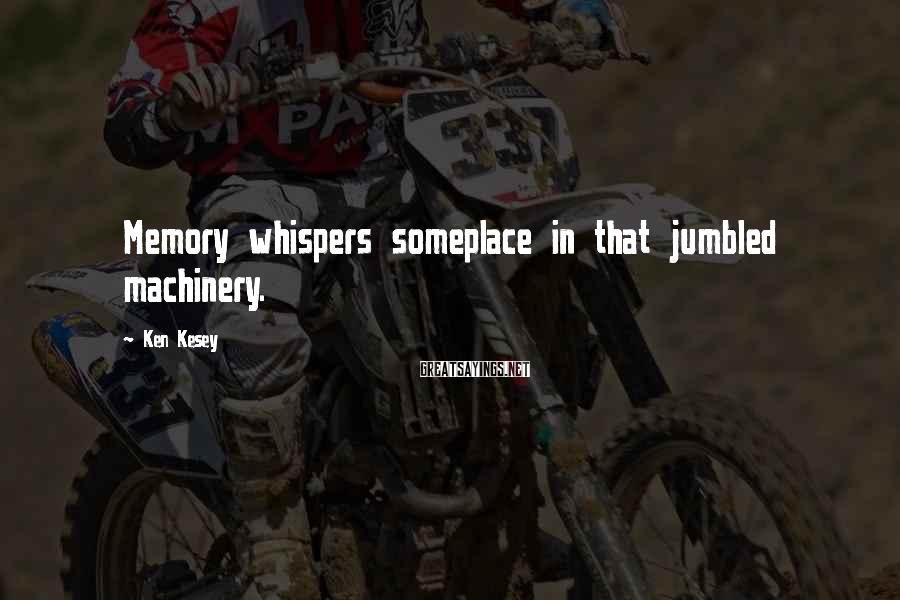 Ken Kesey Sayings: Memory Whispers Someplace In That Jumbled Machinery.