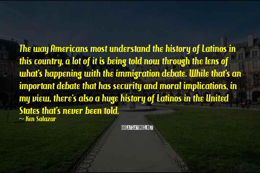 Ken Salazar Sayings: The Way Americans Most Understand The History Of Latinos In This Country, A Lot Of It Is Being Told Now Through The Lens Of What's Happening With The Immigration Debate. While That's An Important Debate That Has Security And Moral Implications, In My View, There's Also A Huge History Of Latinos In The United States That's Never Been Told.