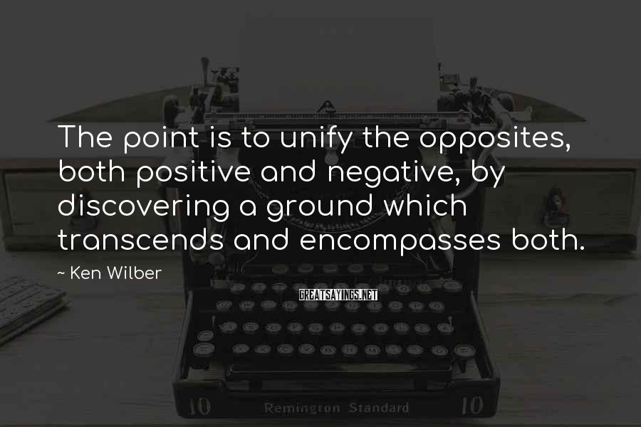 Ken Wilber Sayings: The Point Is To Unify The Opposites, Both Positive And Negative, By Discovering A Ground Which Transcends And Encompasses Both.