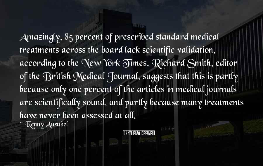 Kenny Ausubel Sayings: Amazingly, 85 Percent Of Prescribed Standard Medical Treatments Across The Board Lack Scientific Validation, According To The New York Times. Richard Smith, Editor Of The British Medical Journal, Suggests That This Is Partly Because Only One Percent Of The Articles In Medical Journals Are Scientifically Sound, And Partly Because Many Treatments Have Never Been Assessed At All.
