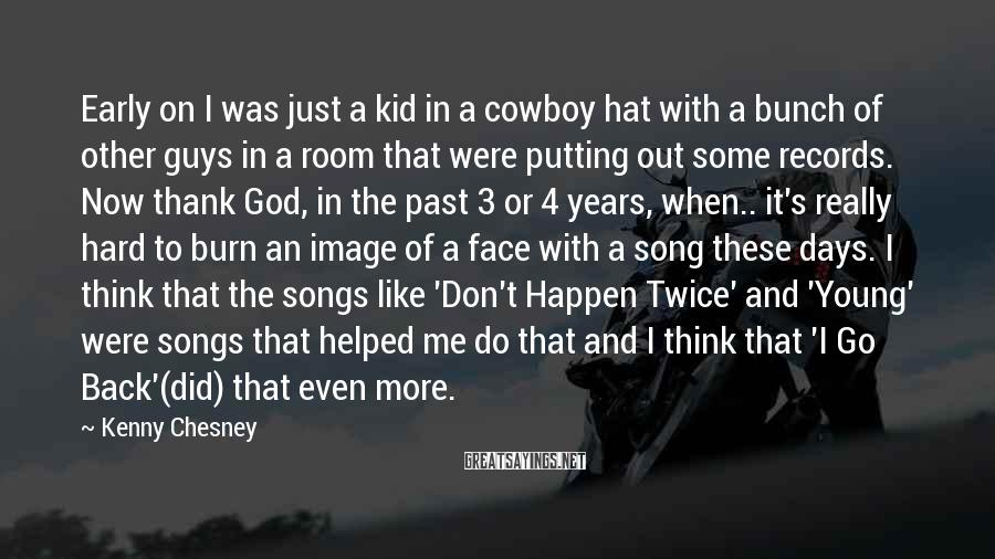 Kenny Chesney Sayings: Early On I Was Just A Kid In A Cowboy Hat With A Bunch Of Other Guys In A Room That Were Putting Out Some Records. Now Thank God, In The Past 3 Or 4 Years, When.. It's Really Hard To Burn An Image Of A Face With A Song These Days. I Think That The Songs Like 'Don't Happen Twice' And 'Young' Were Songs That Helped Me Do That And I Think That 'I Go Back'(did) That Even More.