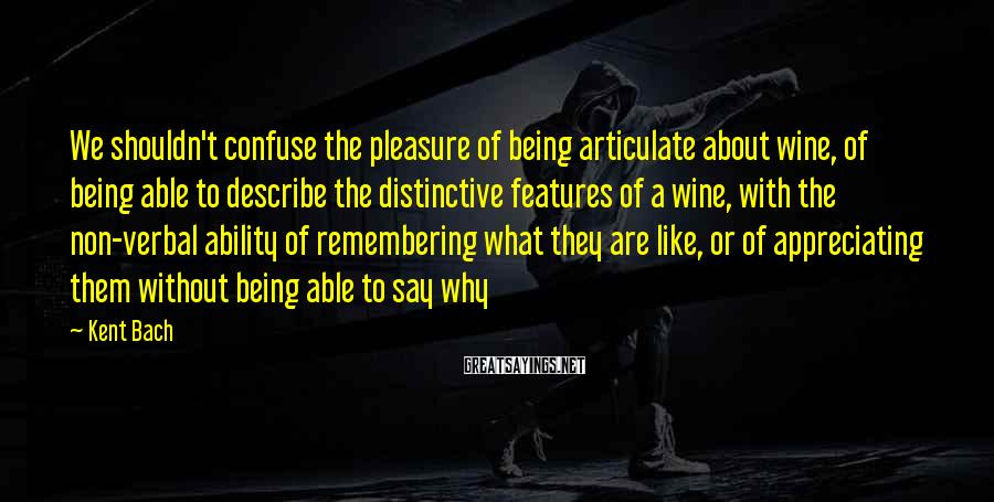 Kent Bach Sayings: We Shouldn't Confuse The Pleasure Of Being Articulate About Wine, Of Being Able To Describe The Distinctive Features Of A Wine, With The Non-verbal Ability Of Remembering What They Are Like, Or Of Appreciating Them Without Being Able To Say Why