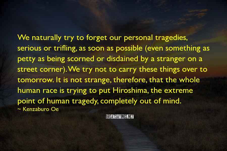 Kenzaburo Oe Sayings: We Naturally Try To Forget Our Personal Tragedies, Serious Or Trifling, As Soon As Possible (even Something As Petty As Being Scorned Or Disdained By A Stranger On A Street Corner). We Try Not To Carry These Things Over To Tomorrow. It Is Not Strange, Therefore, That The Whole Human Race Is Trying To Put Hiroshima, The Extreme Point Of Human Tragedy, Completely Out Of Mind.