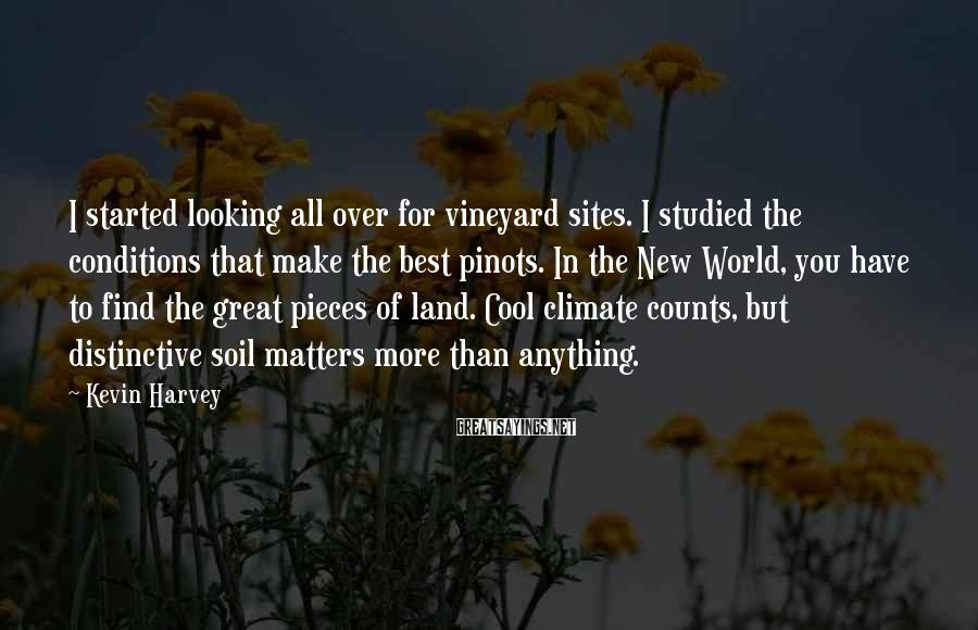 Kevin Harvey Sayings: I Started Looking All Over For Vineyard Sites. I Studied The Conditions That Make The Best Pinots. In The New World, You Have To Find The Great Pieces Of Land. Cool Climate Counts, But Distinctive Soil Matters More Than Anything.