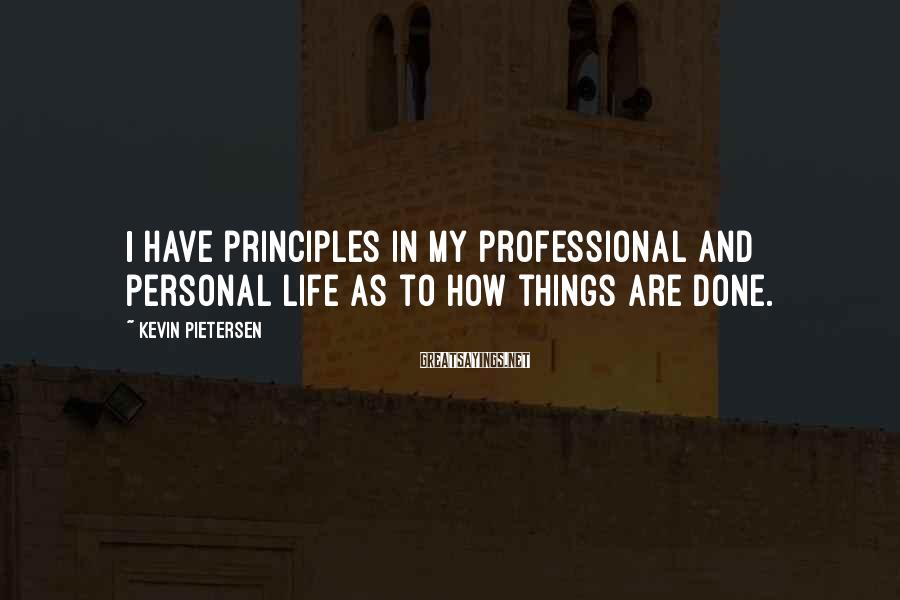 Kevin Pietersen Sayings: I Have Principles In My Professional And Personal Life As To How Things Are Done.