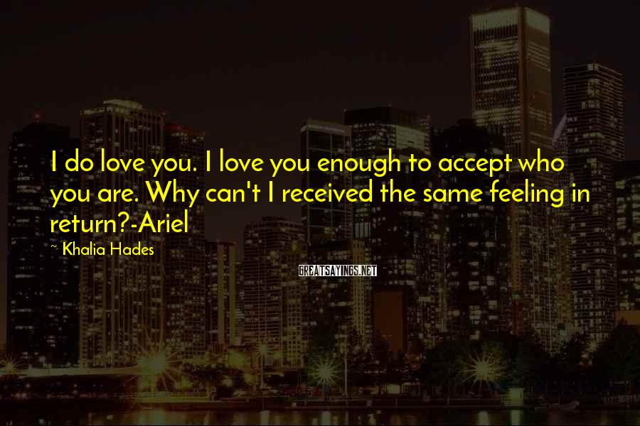 Khalia Hades Sayings: I Do Love You. I Love You Enough To Accept Who You Are. Why Can't I Received The Same Feeling In Return?-Ariel