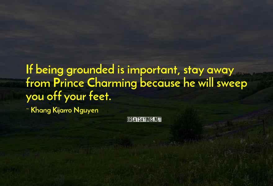 Khang Kijarro Nguyen Sayings: If Being Grounded Is Important, Stay Away From Prince Charming Because He Will Sweep You Off Your Feet.