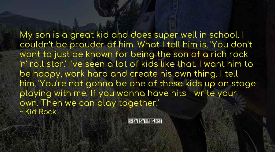 Kid Rock Sayings: My Son Is A Great Kid And Does Super Well In School. I Couldn't Be Prouder Of Him. What I Tell Him Is, 'You Don't Want To Just Be Known For Being The Son Of A Rich Rock 'n' Roll Star.' I've Seen A Lot Of Kids Like That. I Want Him To Be Happy, Work Hard And Create His Own Thing. I Tell Him, 'You're Not Gonna Be One Of These Kids Up On Stage Playing With Me. If You Wanna Have Hits - Write Your Own. Then We Can Play Together.'