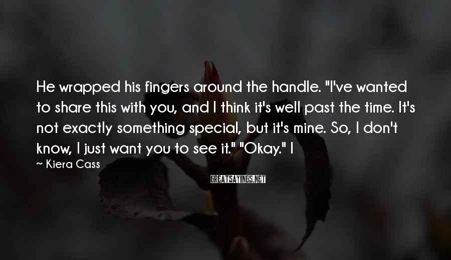 "Kiera Cass Sayings: He Wrapped His Fingers Around The Handle. ""I've Wanted To Share This With You, And I Think It's Well Past The Time. It's Not Exactly Something Special, But It's Mine. So, I Don't Know, I Just Want You To See It."" ""Okay."" I"
