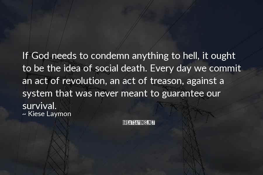 Kiese Laymon Sayings: If God Needs To Condemn Anything To Hell, It Ought To Be The Idea Of Social Death. Every Day We Commit An Act Of Revolution, An Act Of Treason, Against A System That Was Never Meant To Guarantee Our Survival.