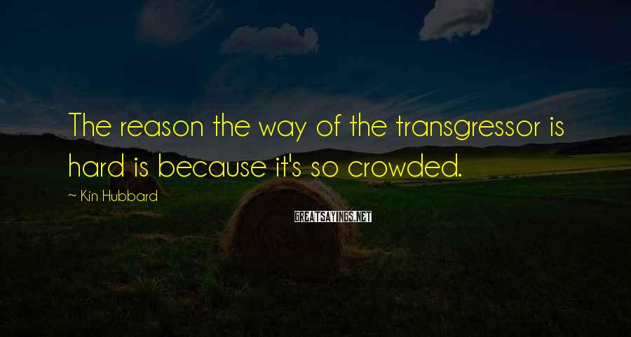 Kin Hubbard Sayings: The Reason The Way Of The Transgressor Is Hard Is Because It's So Crowded.