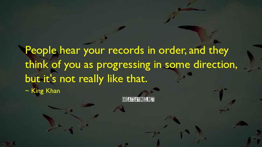 King Khan Sayings: People Hear Your Records In Order, And They Think Of You As Progressing In Some Direction, But It's Not Really Like That.