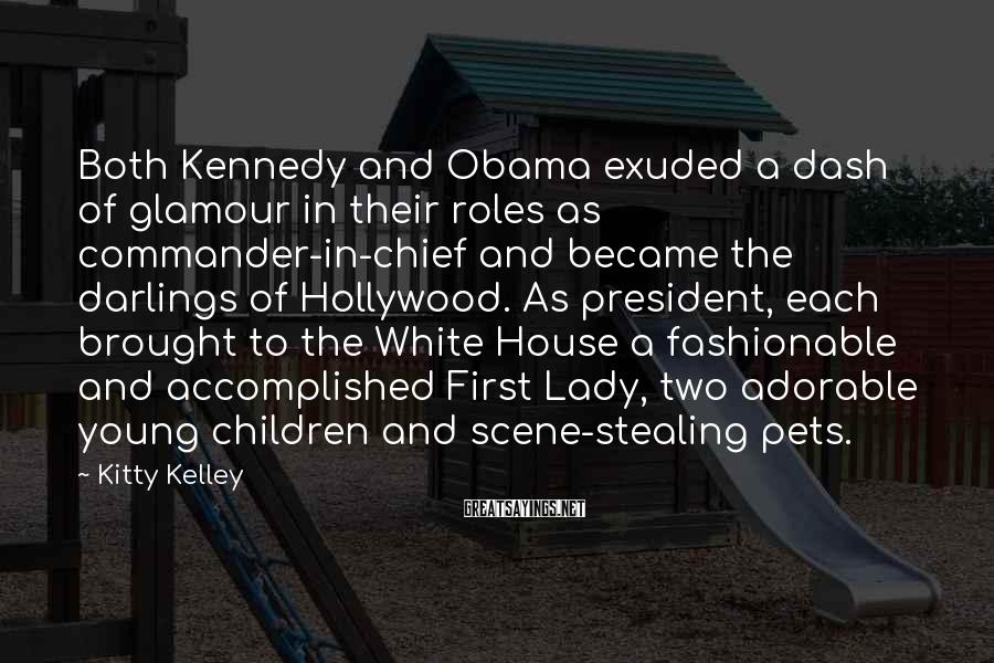 Kitty Kelley Sayings: Both Kennedy And Obama Exuded A Dash Of Glamour In Their Roles As Commander-in-chief And Became The Darlings Of Hollywood. As President, Each Brought To The White House A Fashionable And Accomplished First Lady, Two Adorable Young Children And Scene-stealing Pets.