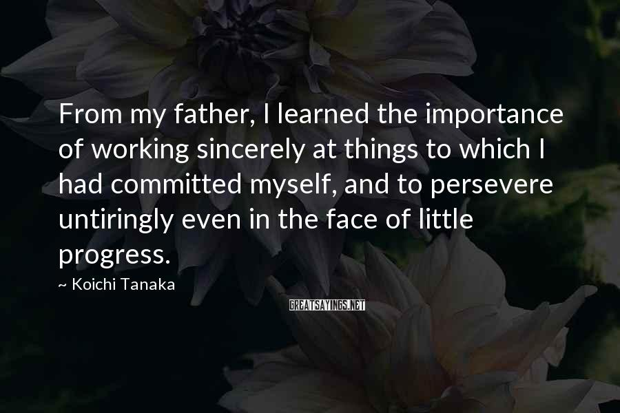 Koichi Tanaka Sayings: From My Father, I Learned The Importance Of Working Sincerely At Things To Which I Had Committed Myself, And To Persevere Untiringly Even In The Face Of Little Progress.