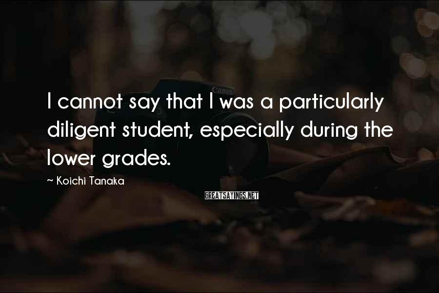 Koichi Tanaka Sayings: I Cannot Say That I Was A Particularly Diligent Student, Especially During The Lower Grades.