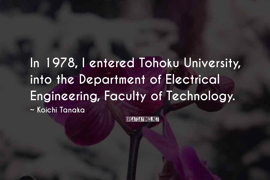 Koichi Tanaka Sayings: In 1978, I Entered Tohoku University, Into The Department Of Electrical Engineering, Faculty Of Technology.