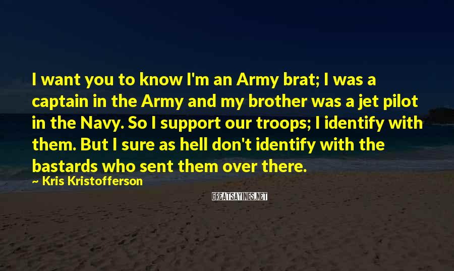 Kris Kristofferson Sayings: I Want You To Know I'm An Army Brat; I Was A Captain In The Army And My Brother Was A Jet Pilot In The Navy. So I Support Our Troops; I Identify With Them. But I Sure As Hell Don't Identify With The Bastards Who Sent Them Over There.