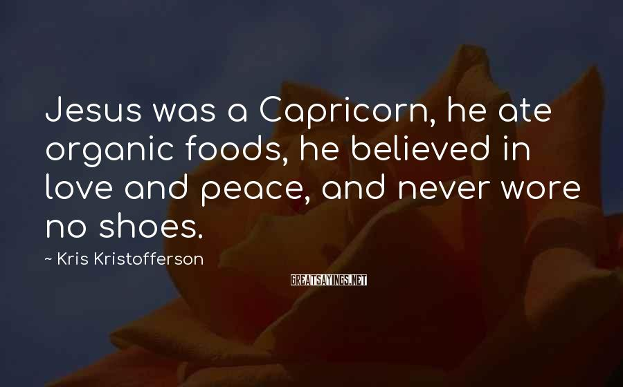 Kris Kristofferson Sayings: Jesus Was A Capricorn, He Ate Organic Foods, He Believed In Love And Peace, And Never Wore No Shoes.