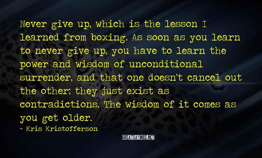 Kris Kristofferson Sayings: Never Give Up, Which Is The Lesson I Learned From Boxing. As Soon As You Learn To Never Give Up, You Have To Learn The Power And Wisdom Of Unconditional Surrender, And That One Doesn't Cancel Out The Other; They Just Exist As Contradictions. The Wisdom Of It Comes As You Get Older.
