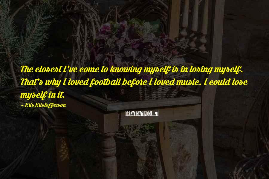Kris Kristofferson Sayings: The Closest I've Come To Knowing Myself Is In Losing Myself. That's Why I Loved Football Before I Loved Music. I Could Lose Myself In It.
