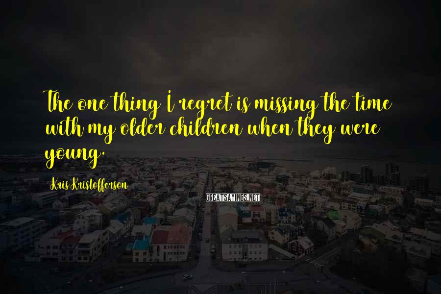 Kris Kristofferson Sayings: The One Thing I Regret Is Missing The Time With My Older Children When They Were Young.