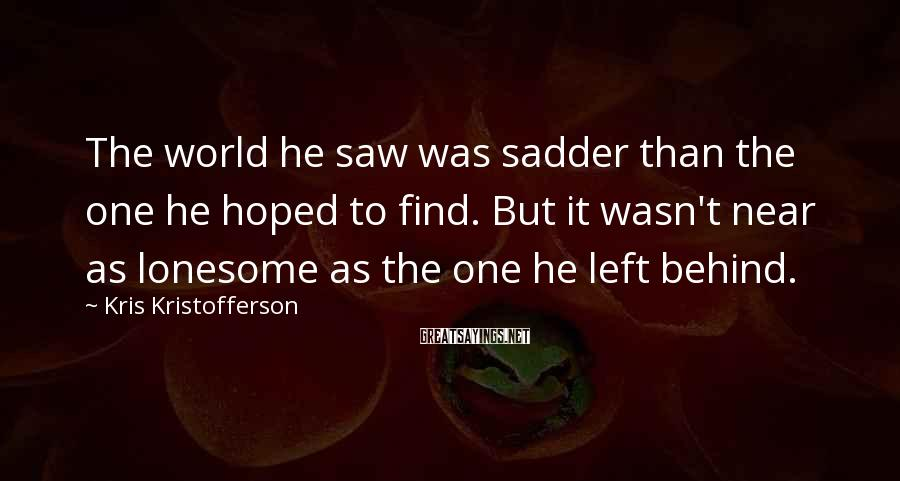 Kris Kristofferson Sayings: The World He Saw Was Sadder Than The One He Hoped To Find. But It Wasn't Near As Lonesome As The One He Left Behind.