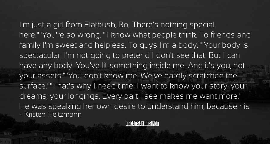 "Kristen Heitzmann Sayings: I'm Just A Girl From Flatbush, Bo. There's Nothing Special Here.""""You're So Wrong.""""I Know What People Think. To Friends And Family I'm Sweet And Helpless. To Guys I'm A Body.""""Your Body Is Spectacular. I'm Not Going To Pretend I Don't See That. But I Can Have Any Body. You've Lit Something Inside Me. And It's You, Not Your Assets.""""You Don't Know Me. We've Hardly Scratched The Surface.""""That's Why I Need Time. I Want To Know Your Story, Your Dreams, Your Longings. Every Part I See Makes Me Want More."" He Was Speaking Her Own Desire To Understand Him, Because His Real Self Called To Her More Strongly Than Anyone She'd Known , Even People She'd Known For Years."
