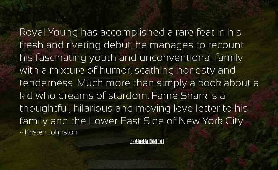 Kristen Johnston Sayings: Royal Young Has Accomplished A Rare Feat In His Fresh And Riveting Debut: He Manages To Recount His Fascinating Youth And Unconventional Family With A Mixture Of Humor, Scathing Honesty And Tenderness. Much More Than Simply A Book About A Kid Who Dreams Of Stardom, Fame Shark Is A Thoughtful, Hilarious And Moving Love Letter To His Family And The Lower East Side Of New York City.
