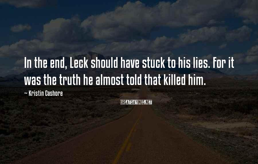 Kristin Cashore Sayings: In The End, Leck Should Have Stuck To His Lies. For It Was The Truth He Almost Told That Killed Him.