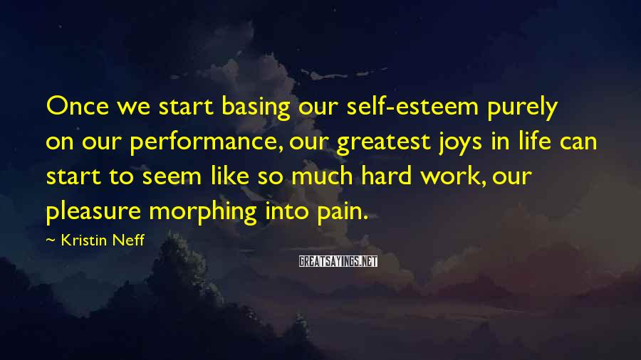 Kristin Neff Sayings: Once We Start Basing Our Self-esteem Purely On Our Performance, Our Greatest Joys In Life Can Start To Seem Like So Much Hard Work, Our Pleasure Morphing Into Pain.