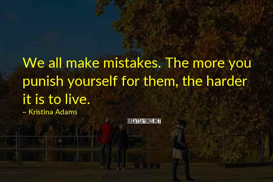 Kristina Adams Sayings: We All Make Mistakes. The More You Punish Yourself For Them, The Harder It Is To Live.