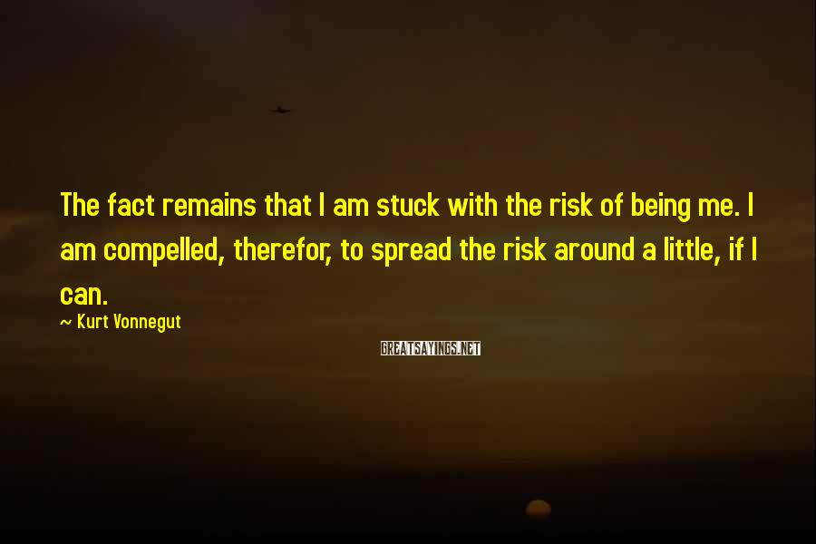 Kurt Vonnegut Sayings: The Fact Remains That I Am Stuck With The Risk Of Being Me. I Am Compelled, Therefor, To Spread The Risk Around A Little, If I Can.