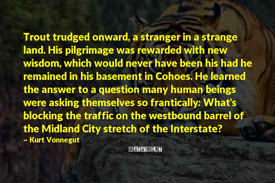Kurt Vonnegut Sayings: Trout Trudged Onward, A Stranger In A Strange Land. His Pilgrimage Was Rewarded With New Wisdom, Which Would Never Have Been His Had He Remained In His Basement In Cohoes. He Learned The Answer To A Question Many Human Beings Were Asking Themselves So Frantically: What's Blocking The Traffic On The Westbound Barrel Of The Midland City Stretch Of The Interstate?
