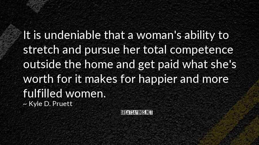Kyle D. Pruett Sayings: It Is Undeniable That A Woman's Ability To Stretch And Pursue Her Total Competence Outside The Home And Get Paid What She's Worth For It Makes For Happier And More Fulfilled Women.