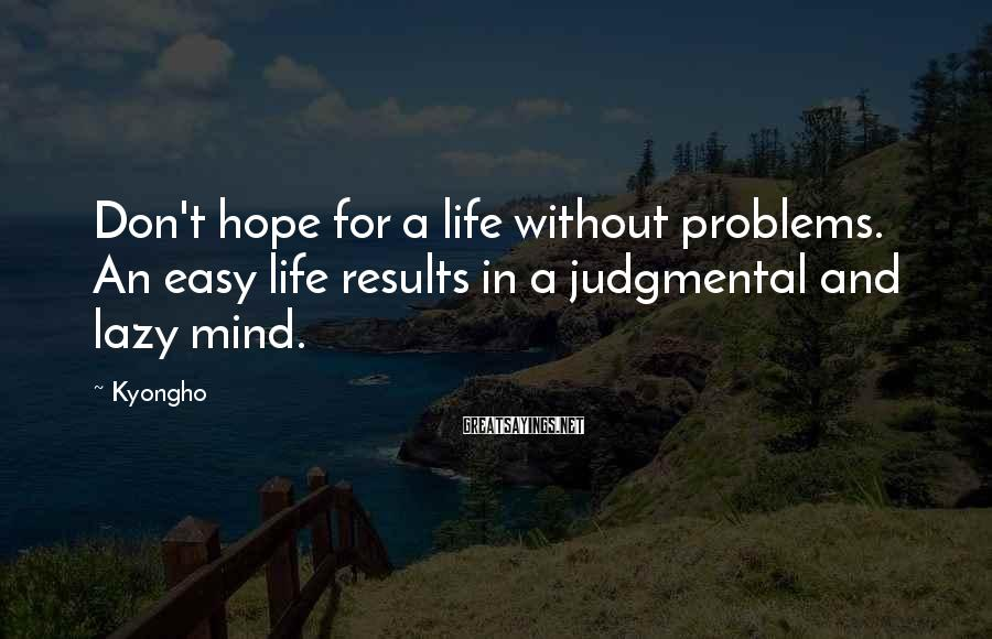 Kyongho Sayings: Don't Hope For A Life Without Problems. An Easy Life Results In A Judgmental And Lazy Mind.