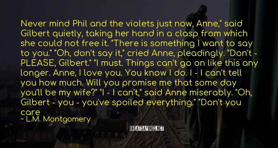 """L.M. Montgomery Sayings: Never Mind Phil And The Violets Just Now, Anne,"""" Said Gilbert Quietly, Taking Her Hand In A Clasp From Which She Could Not Free It. """"There Is Something I Want To Say To You."""" """"Oh, Don't Say It,"""" Cried Anne, Pleadingly. """"Don't - PLEASE, Gilbert."""" """"I Must. Things Can't Go On Like This Any Longer. Anne, I Love You. You Know I Do. I - I Can't Tell You How Much. Will You Promise Me That Some Day You'll Be My Wife?"""" """"I - I Can't,"""" Said Anne Miserably. """"Oh, Gilbert - You - You've Spoiled Everything."""" """"Don't You Care For Me At All?"""" Gilbert Asked After A Very Dreadful Pause, During Which Anne Had Not Dared To Look Up. """"Not - Not In That Way. I Do Care A Great Deal For You As A Friend. But I Don't Love You, Gilbert."""" """"But Can't You Give Me Some Hope That You Will - Yet?"""" """"No, I Can't,"""" Exclaimed Anne Desperately. """"I Never, Never Can Love You - In That Way - Gilbert. You Must Never Speak Of This To Me Again."""" There"""