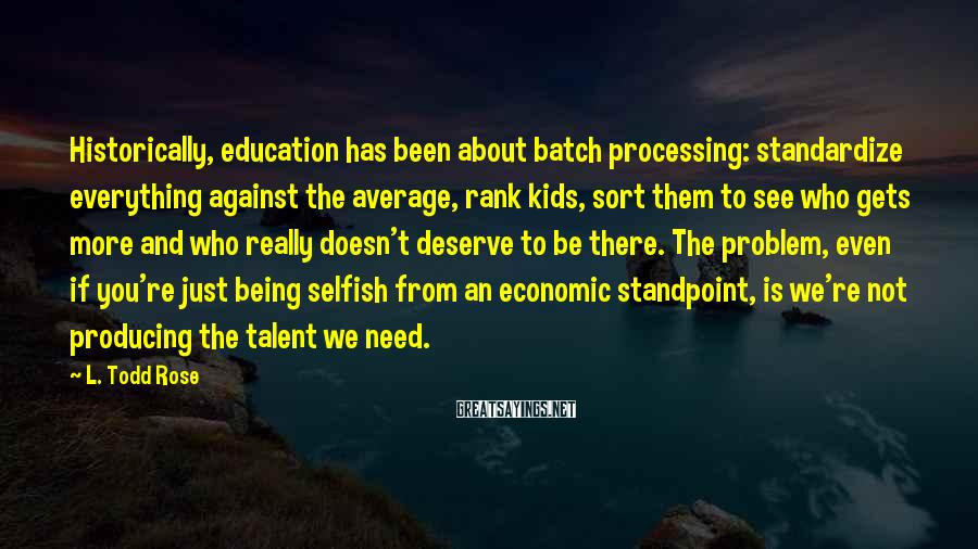 L. Todd Rose Sayings: Historically, Education Has Been About Batch Processing: Standardize Everything Against The Average, Rank Kids, Sort Them To See Who Gets More And Who Really Doesn't Deserve To Be There. The Problem, Even If You're Just Being Selfish From An Economic Standpoint, Is We're Not Producing The Talent We Need.