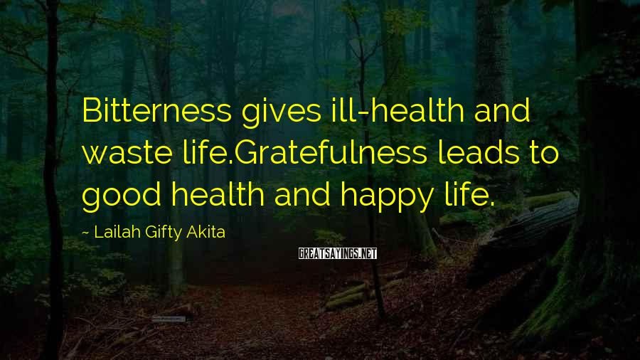 Lailah Gifty Akita Sayings: Bitterness Gives Ill-health And Waste Life.Gratefulness Leads To Good Health And Happy Life.