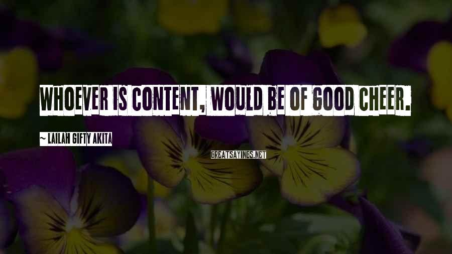 Lailah Gifty Akita Sayings: Whoever Is Content, Would Be Of Good Cheer.
