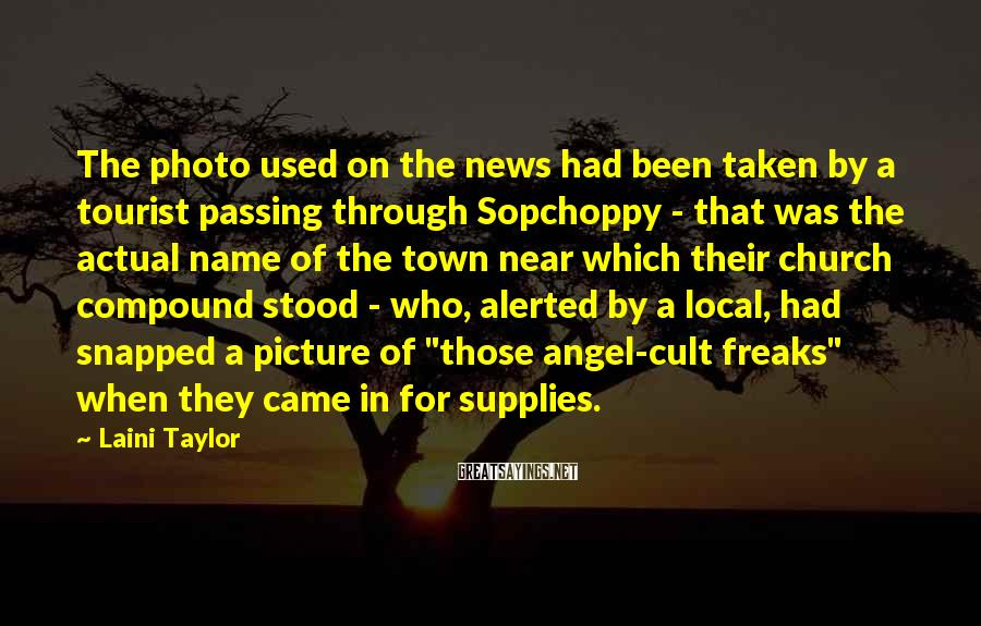 "Laini Taylor Sayings: The Photo Used On The News Had Been Taken By A Tourist Passing Through Sopchoppy - That Was The Actual Name Of The Town Near Which Their Church Compound Stood - Who, Alerted By A Local, Had Snapped A Picture Of ""those Angel-cult Freaks"" When They Came In For Supplies."