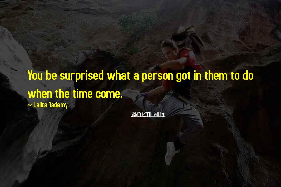Lalita Tademy Sayings: You Be Surprised What A Person Got In Them To Do When The Time Come.