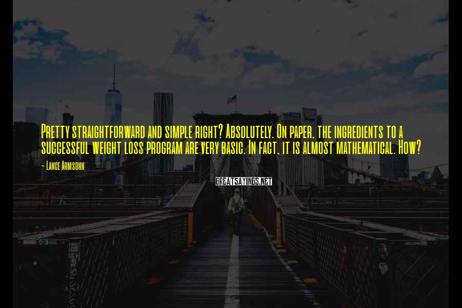 Lance Armsonn Sayings: Pretty Straightforward And Simple Right? Absolutely. On Paper, The Ingredients To A Successful Weight Loss Program Are Very Basic. In Fact, It Is Almost Mathematical. How?