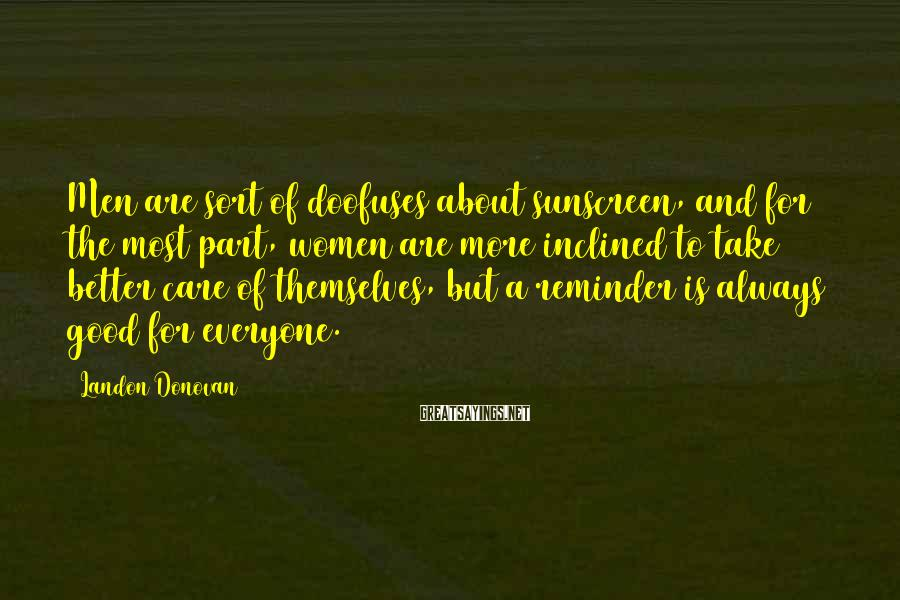 Landon Donovan Sayings: Men Are Sort Of Doofuses About Sunscreen, And For The Most Part, Women Are More Inclined To Take Better Care Of Themselves, But A Reminder Is Always Good For Everyone.